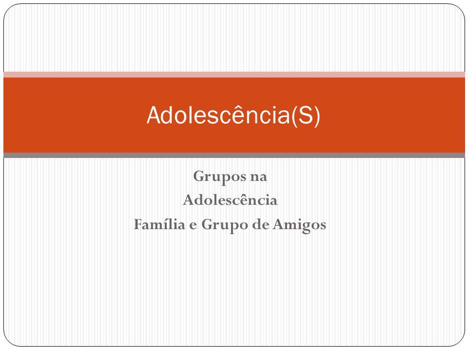 Grupos na Adolescência Família e Grupo de Amigos