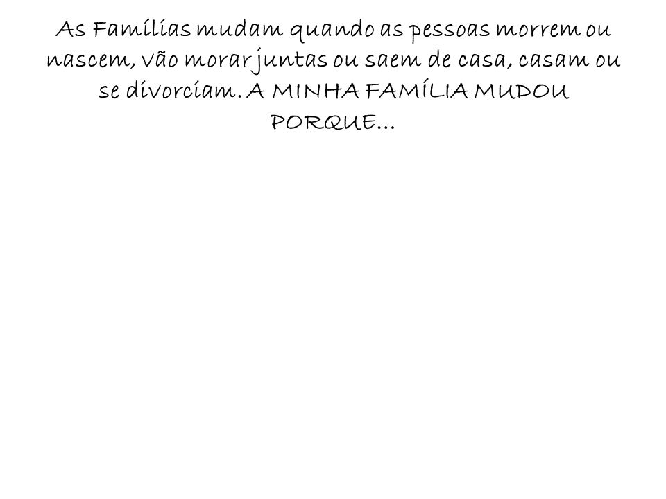 As Famílias mudam quando as pessoas morrem ou nascem, vão morar juntas ou saem de casa, casam ou se divorciam.