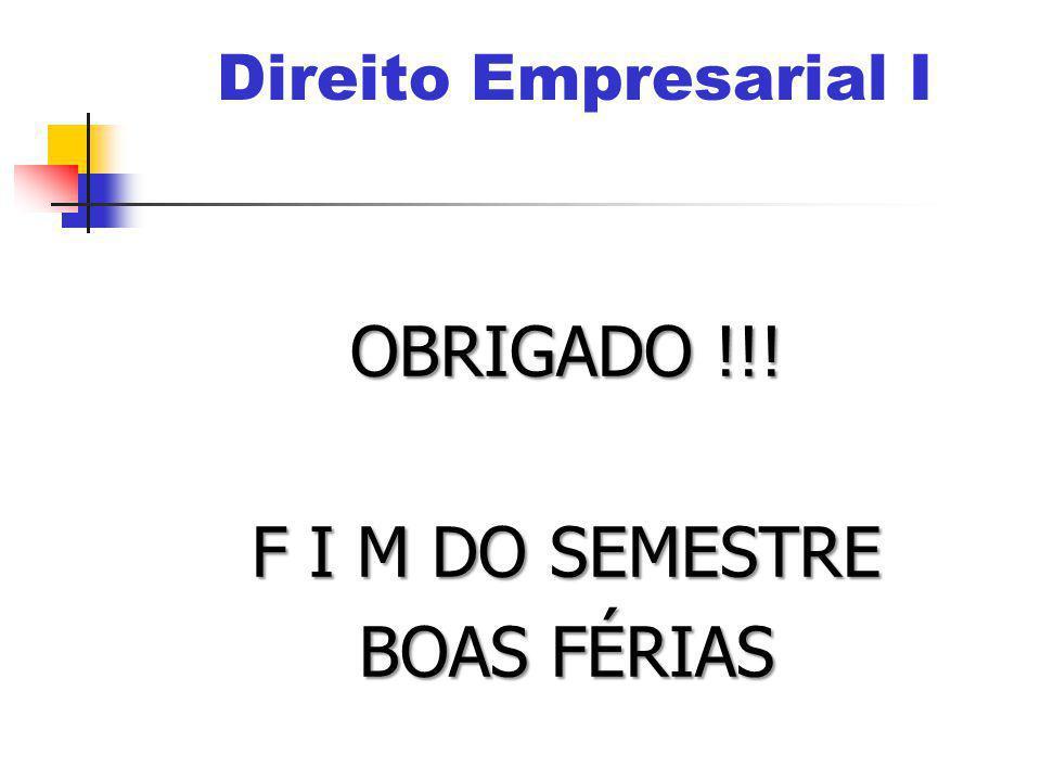 OBRIGADO !!! F I M DO SEMESTRE BOAS FÉRIAS Direito Empresarial I