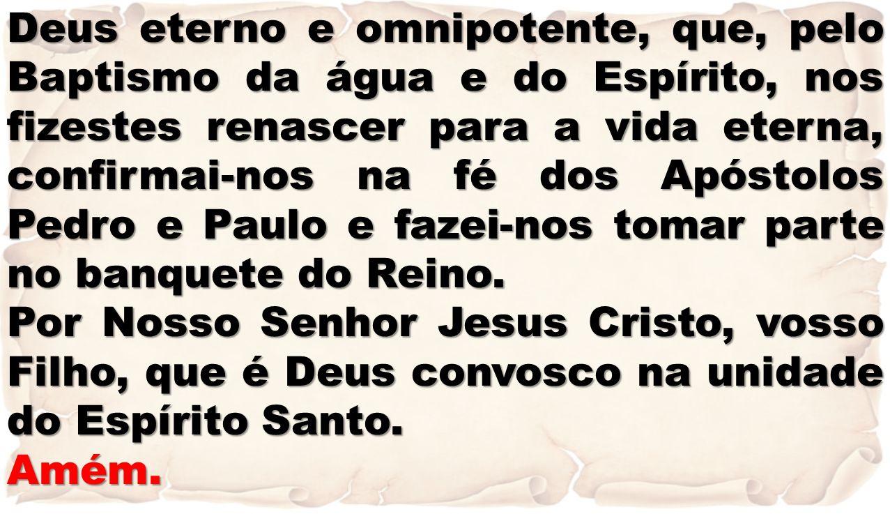 Deus eterno e omnipotente, que, pelo Baptismo da água e do Espírito, nos fizestes renascer para a vida eterna, confirmai-nos na fé dos Apóstolos Pedro e Paulo e fazei-nos tomar parte no banquete do Reino.