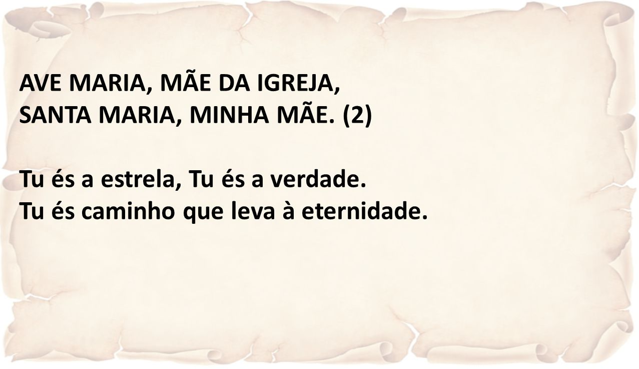 AVE MARIA, MÃE DA IGREJA, SANTA MARIA, MINHA MÃE. (2) Tu és a estrela, Tu és a verdade.