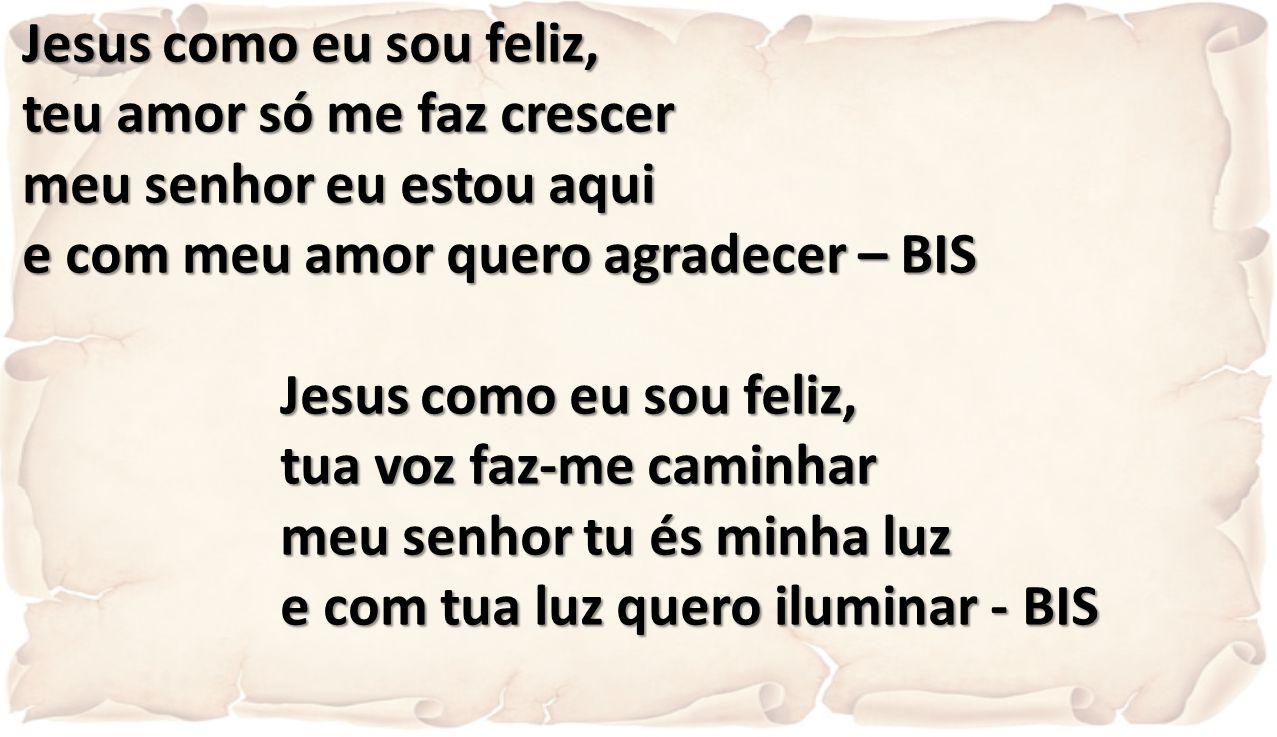 Jesus como eu sou feliz, teu amor só me faz crescer. meu senhor eu estou aqui. e com meu amor quero agradecer – BIS.