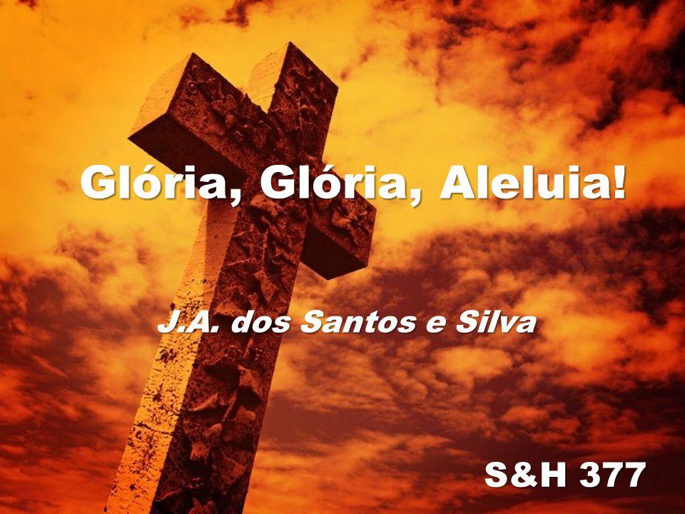 Glória, Glória, Aleluia! J.A. dos Santos e Silva S&H 377