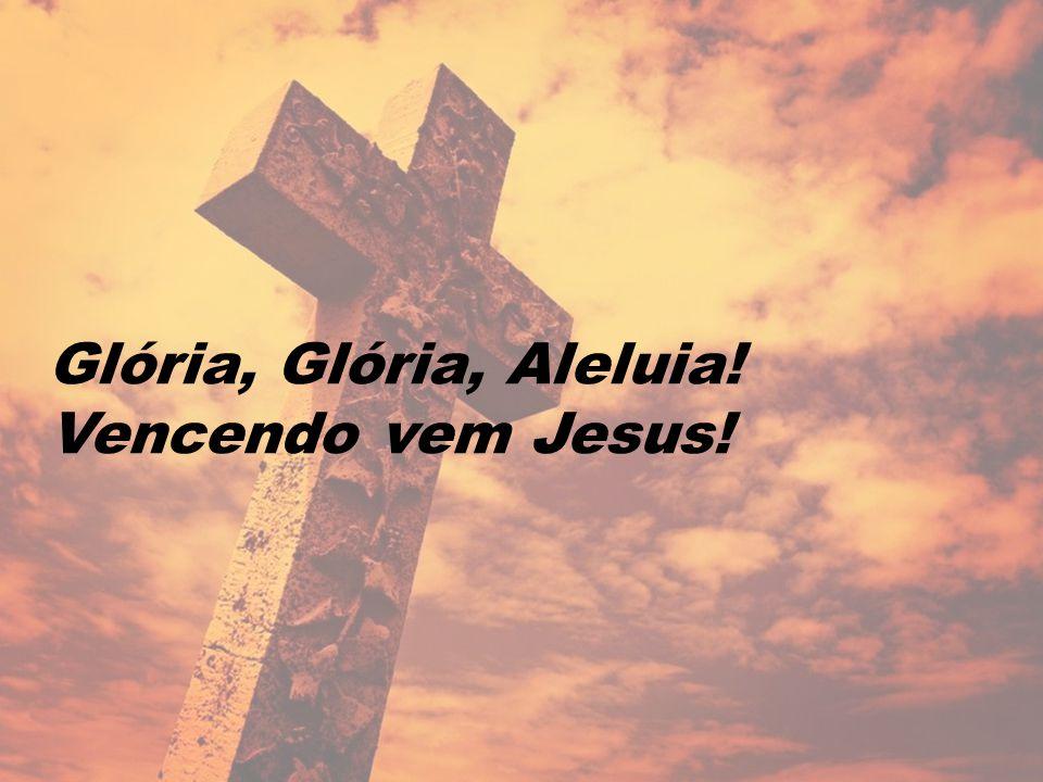 Glória, Glória, Aleluia! Vencendo vem Jesus!