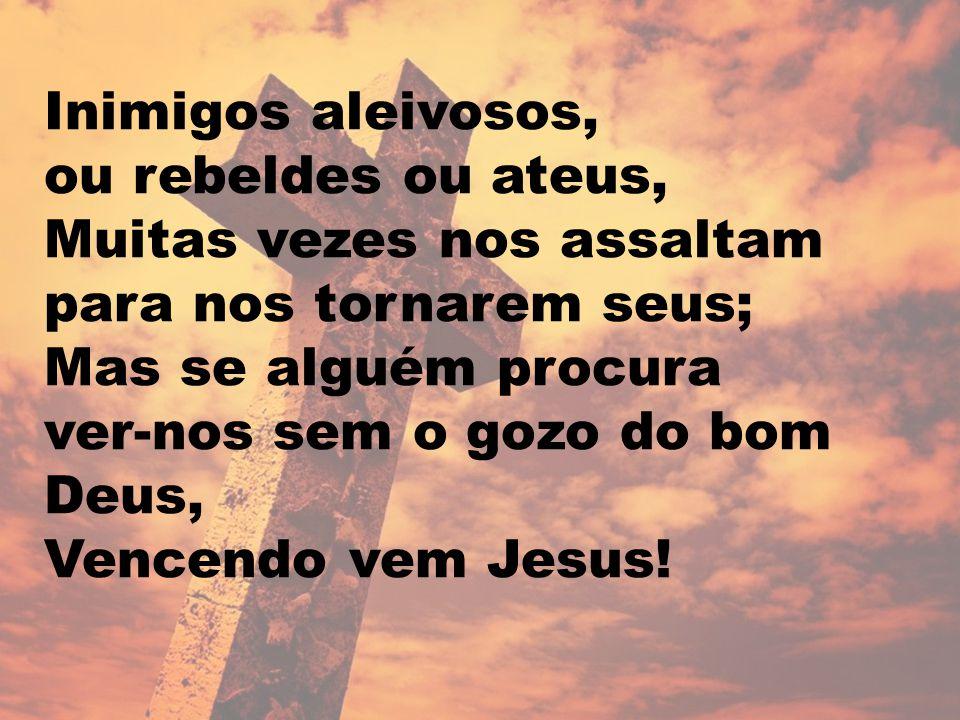 Inimigos aleivosos, ou rebeldes ou ateus, Muitas vezes nos assaltam para nos tornarem seus; Mas se alguém procura ver-nos sem o gozo do bom Deus, Vencendo vem Jesus!