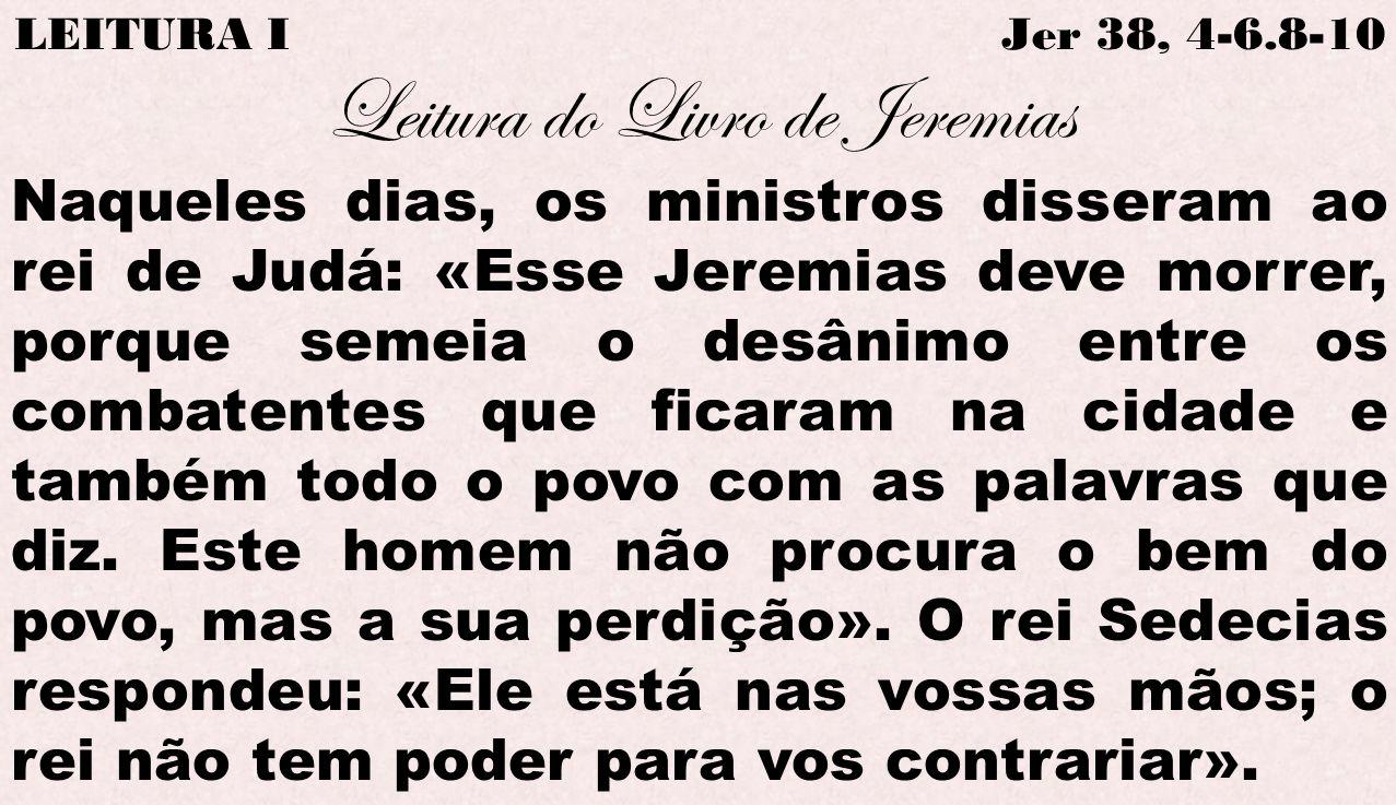 LEITURA I Jer 38, 4-6.8-10 Leitura do Livro de Jeremias