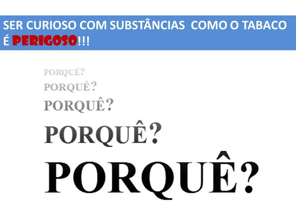 SER CURIOSO COM SUBSTÂNCIAS COMO O TABACO É PERIGOSO!!!