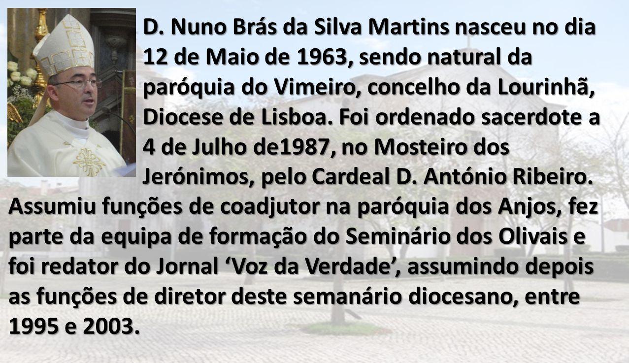 D. Nuno Brás da Silva Martins nasceu no dia 12 de Maio de 1963, sendo natural da paróquia do Vimeiro, concelho da Lourinhã, Diocese de Lisboa. Foi ordenado sacerdote a 4 de Julho de1987, no Mosteiro dos Jerónimos, pelo Cardeal D. António Ribeiro.