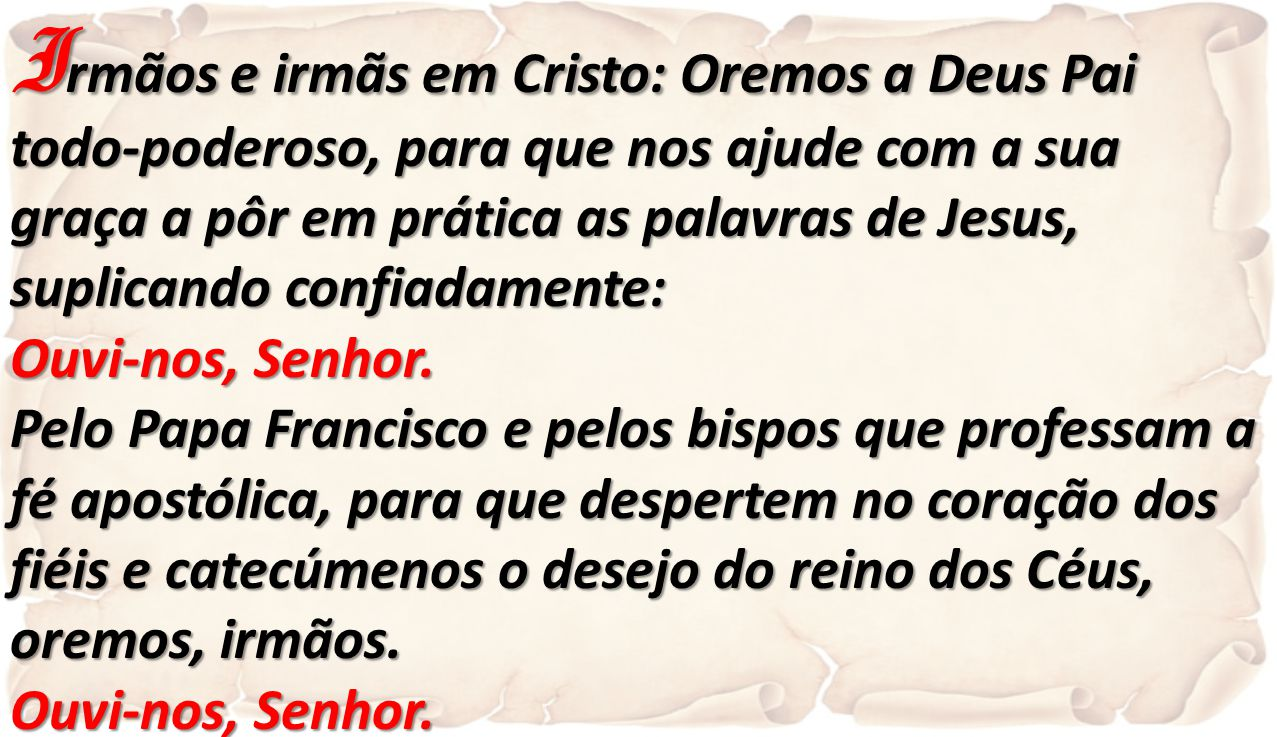Irmãos e irmãs em Cristo: Oremos a Deus Pai todo-poderoso, para que nos ajude com a sua graça a pôr em prática as palavras de Jesus,