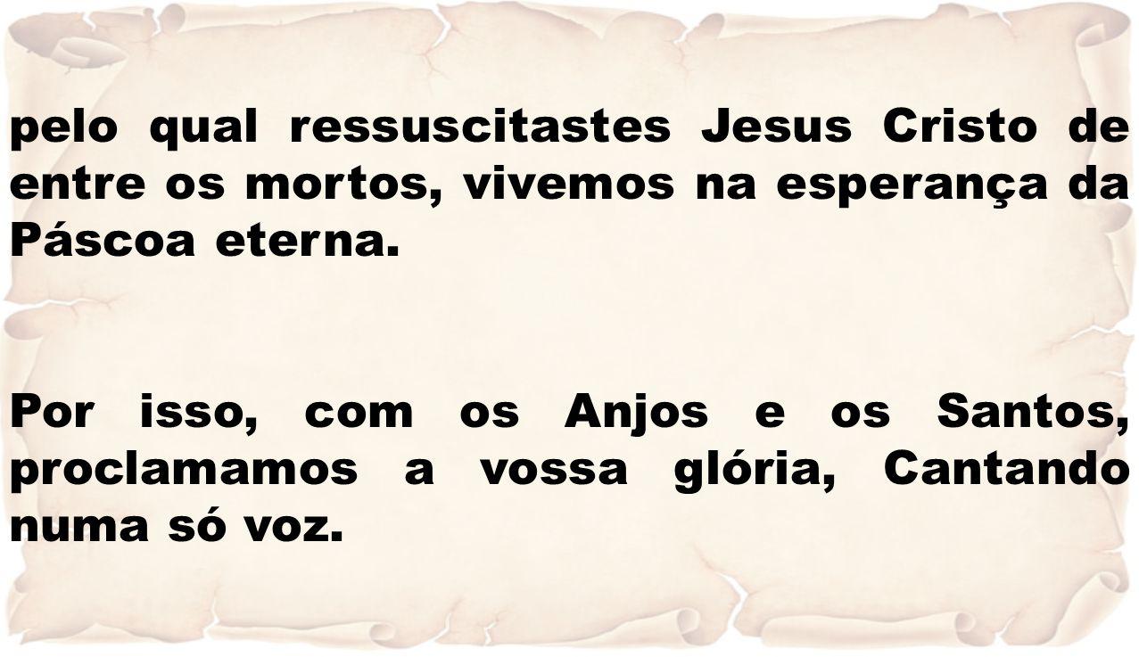 pelo qual ressuscitastes Jesus Cristo de entre os mortos, vivemos na esperança da Páscoa eterna.
