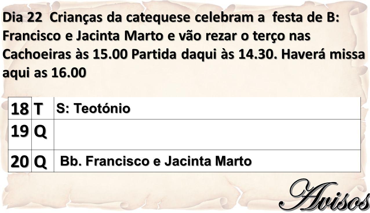 Dia 22 Crianças da catequese celebram a festa de B: Francisco e Jacinta Marto e vão rezar o terço nas Cachoeiras às 15.00 Partida daqui às 14.30. Haverá missa aqui as 16.00