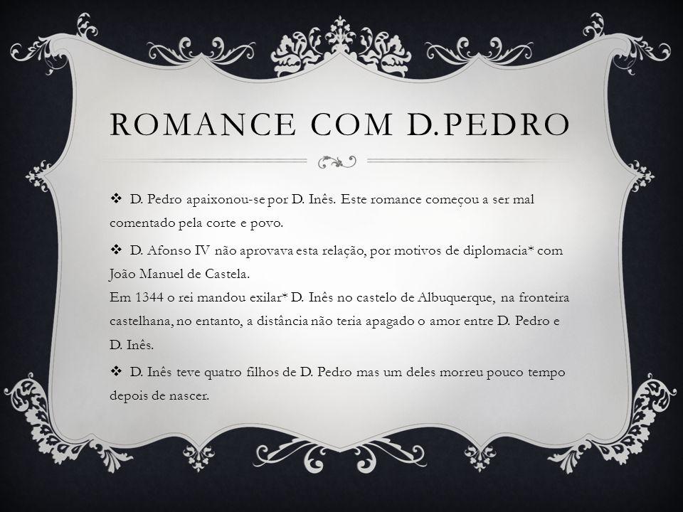 Romance com d.pedro D. Pedro apaixonou-se por D. Inês. Este romance começou a ser mal comentado pela corte e povo.