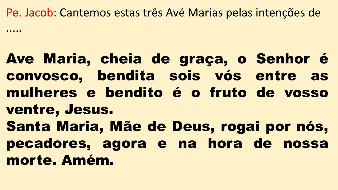 Pe. Jacob: Cantemos estas três Avé Marias pelas intenções de .....