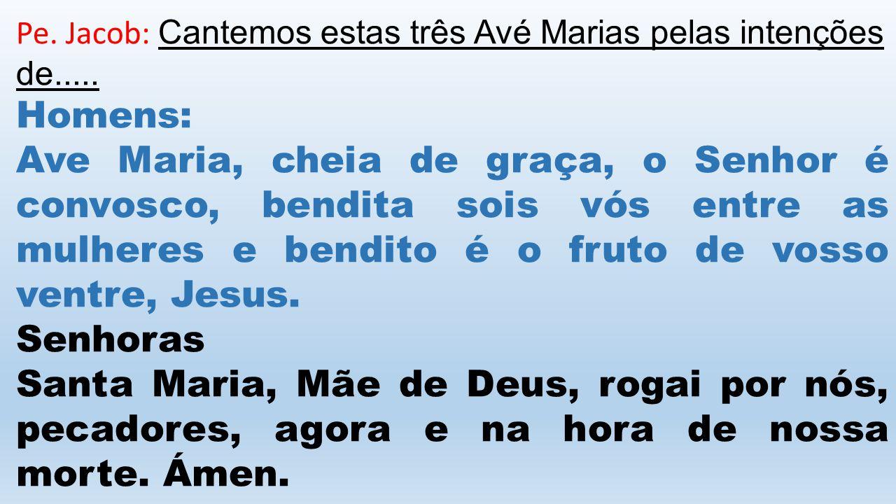 Pe. Jacob: Cantemos estas três Avé Marias pelas intenções de.....