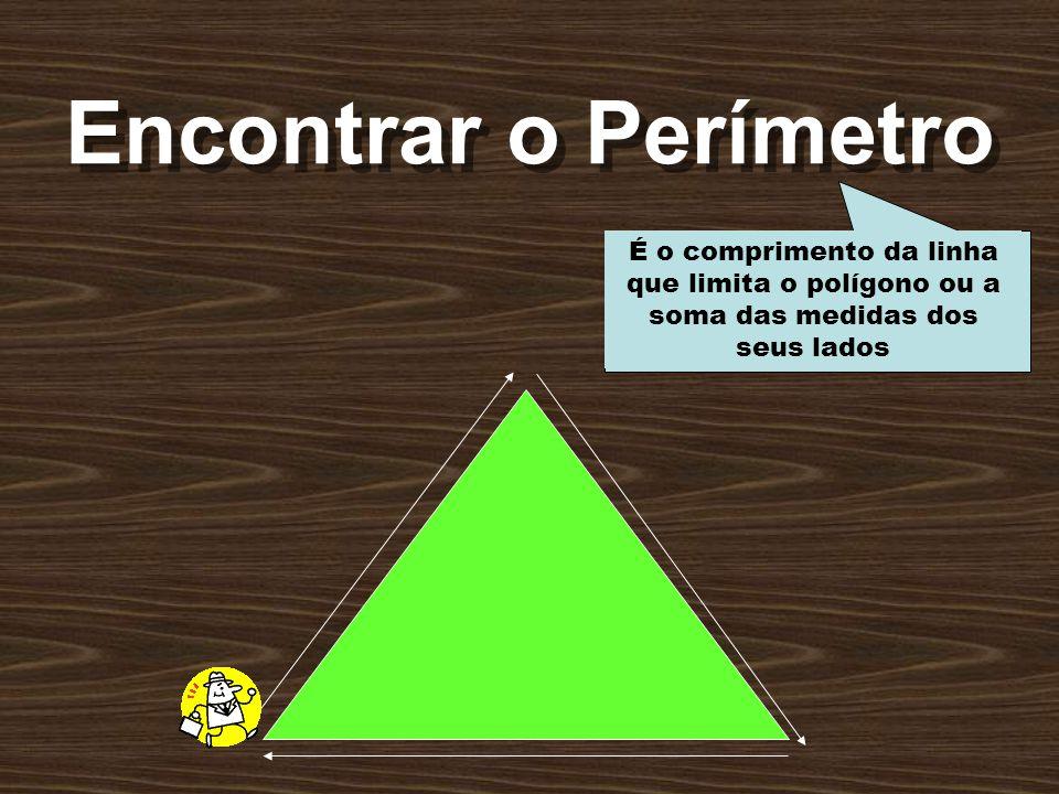 Encontrar o Perímetro É o comprimento da linha que limita o polígono ou a soma das medidas dos seus lados.