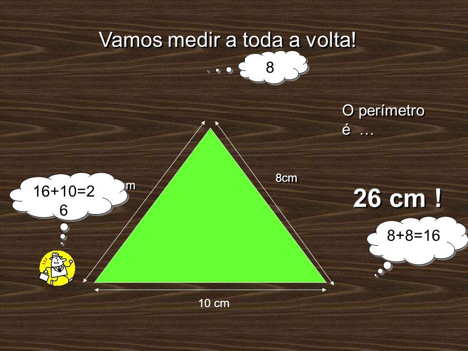 26 cm ! Vamos medir a toda a volta! 8 O perímetro é … 16+10=26 8+8=16