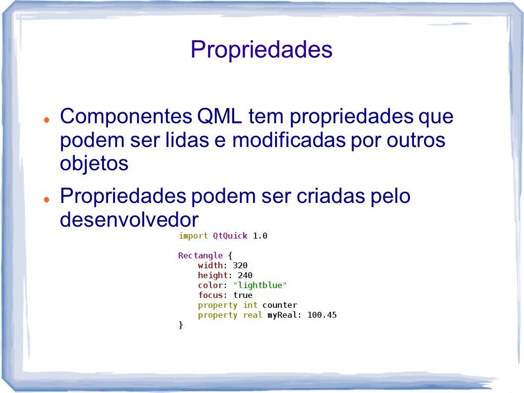 Propriedades Componentes QML tem propriedades que podem ser lidas e modificadas por outros objetos.