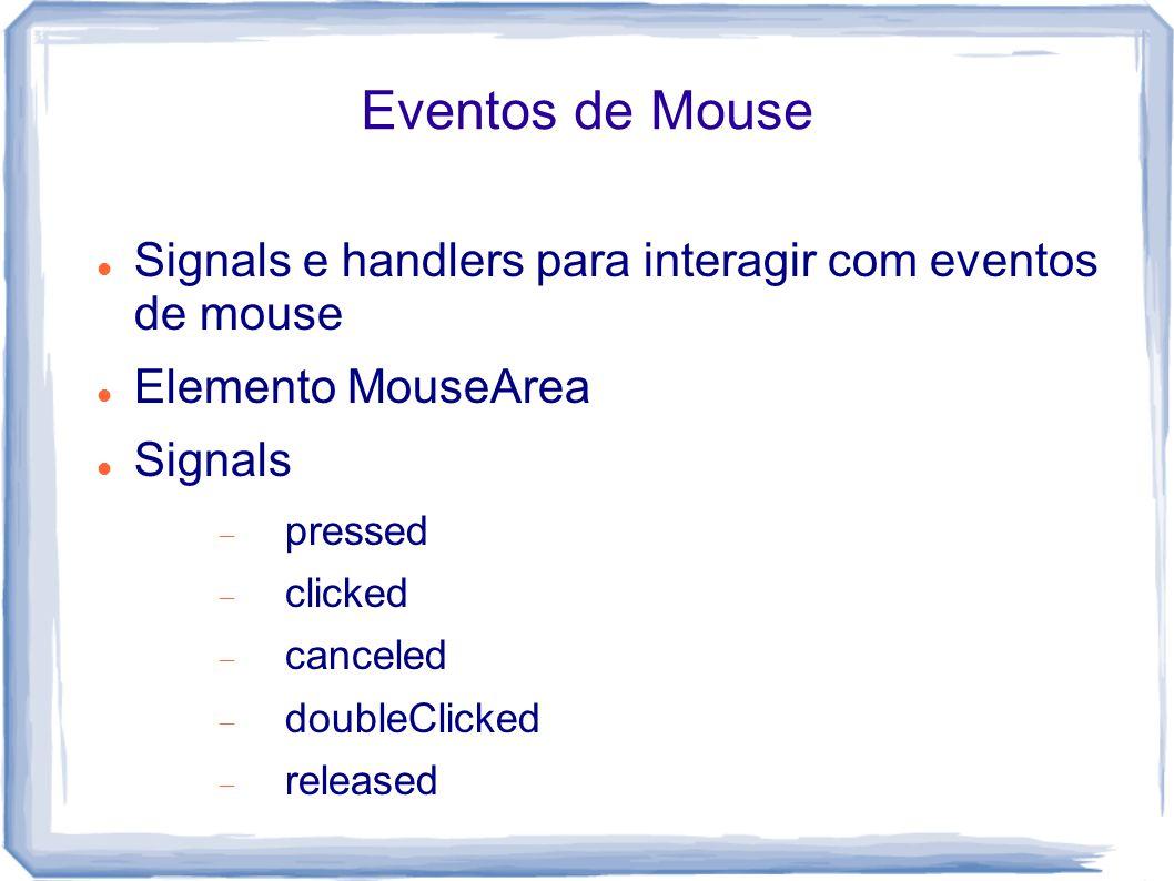 Eventos de Mouse Signals e handlers para interagir com eventos de mouse. Elemento MouseArea. Signals.