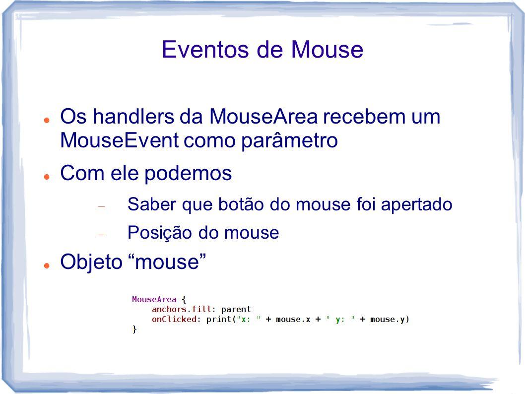 Eventos de Mouse Os handlers da MouseArea recebem um MouseEvent como parâmetro. Com ele podemos. Saber que botão do mouse foi apertado.