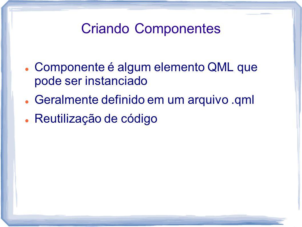 Criando Componentes Componente é algum elemento QML que pode ser instanciado. Geralmente definido em um arquivo .qml.