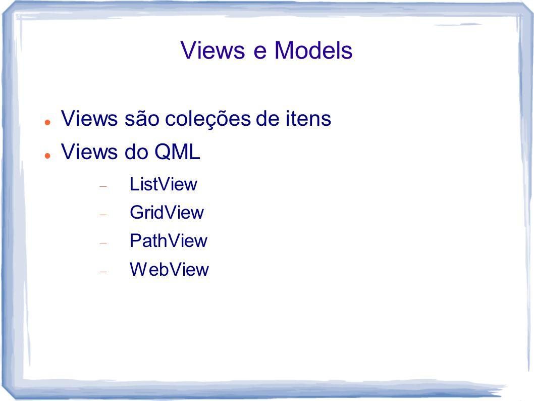 Views e Models Views são coleções de itens Views do QML ListView