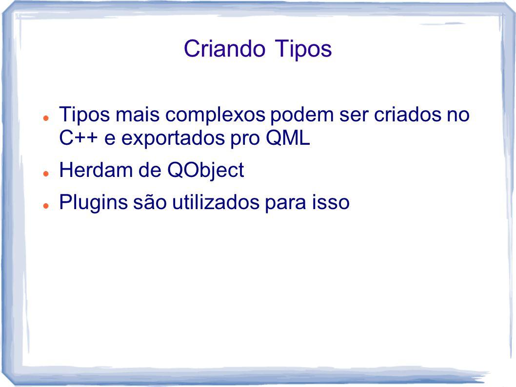 Criando Tipos Tipos mais complexos podem ser criados no C++ e exportados pro QML. Herdam de QObject.