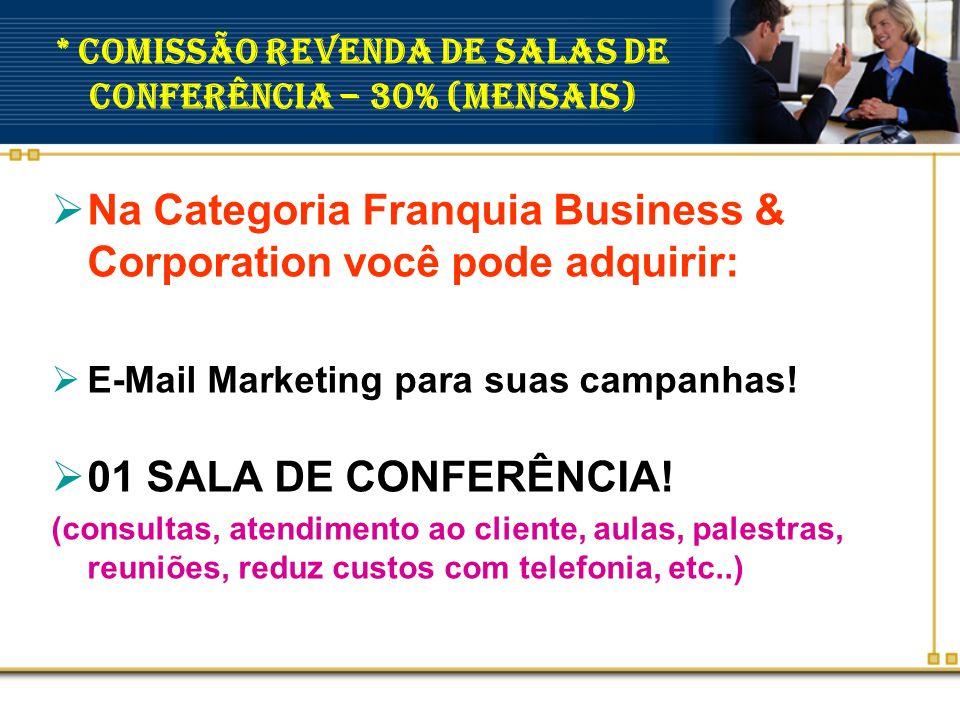 * Comissão Revenda de Salas de Conferência – 30% (mensais)