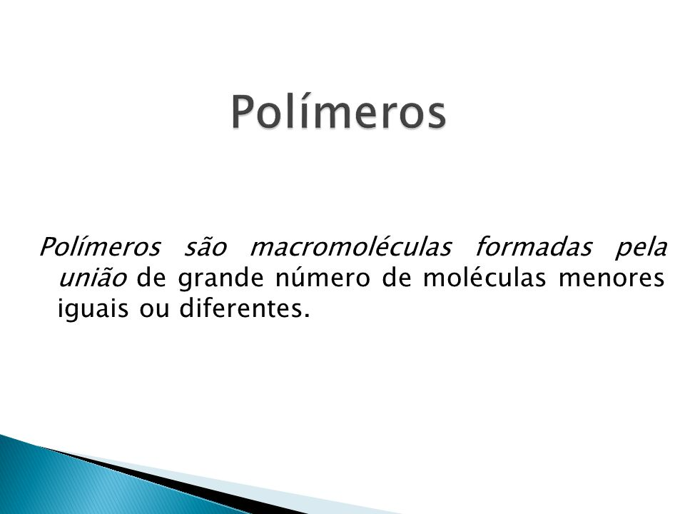 Polímeros Polímeros são macromoléculas formadas pela união de grande número de moléculas menores iguais ou diferentes.