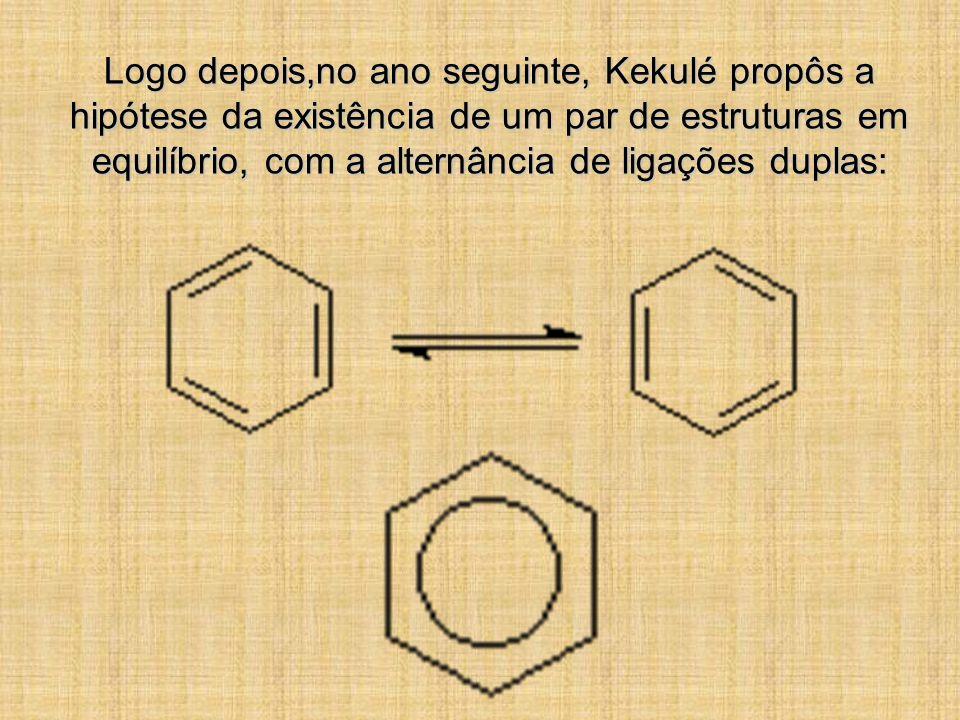 Logo depois,no ano seguinte, Kekulé propôs a hipótese da existência de um par de estruturas em equilíbrio, com a alternância de ligações duplas: