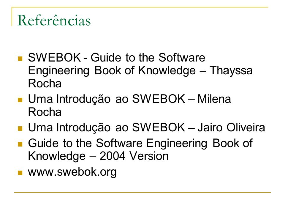 Referências SWEBOK - Guide to the Software Engineering Book of Knowledge – Thayssa Rocha. Uma Introdução ao SWEBOK – Milena Rocha.