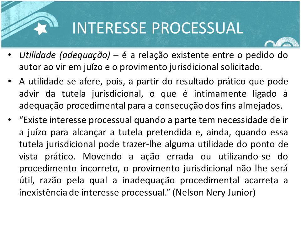 INTERESSE PROCESSUAL Utilidade (adequação) – é a relação existente entre o pedido do autor ao vir em juízo e o provimento jurisdicional solicitado.