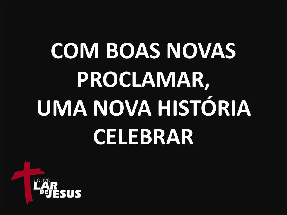 COM BOAS NOVAS PROCLAMAR, UMA NOVA HISTÓRIA CELEBRAR