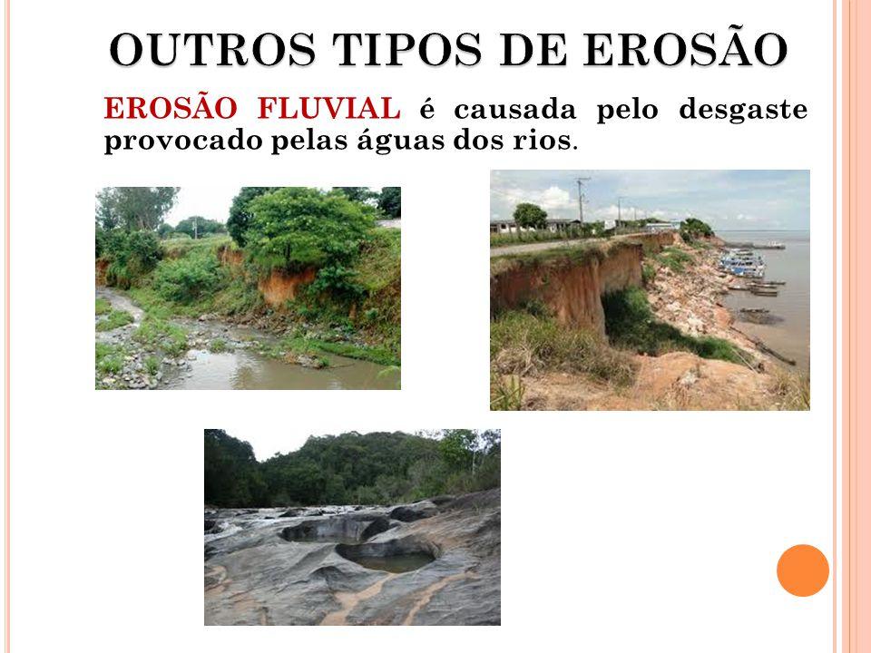 OUTROS TIPOS DE EROSÃO EROSÃO FLUVIAL é causada pelo desgaste provocado pelas águas dos rios.