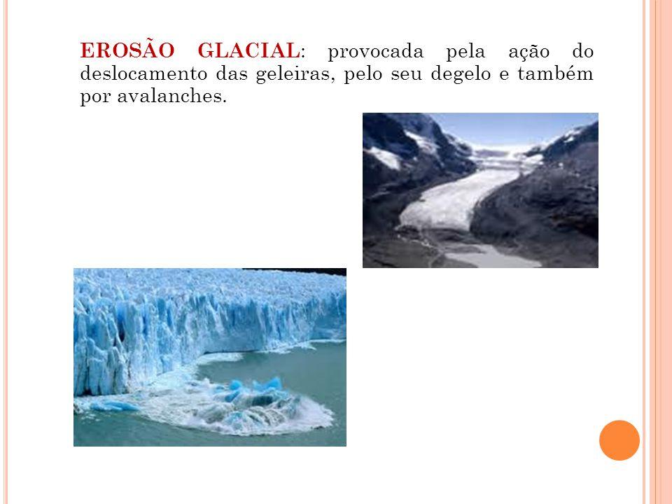 EROSÃO GLACIAL: provocada pela ação do deslocamento das geleiras, pelo seu degelo e também por avalanches.