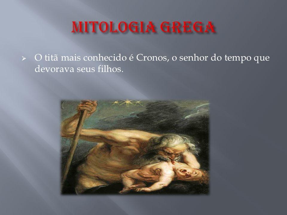 MITOLOGIA GREGA O titã mais conhecido é Cronos, o senhor do tempo que devorava seus filhos.