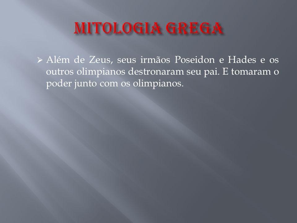 MITOLOGIA GREGA Além de Zeus, seus irmãos Poseidon e Hades e os outros olimpianos destronaram seu pai.