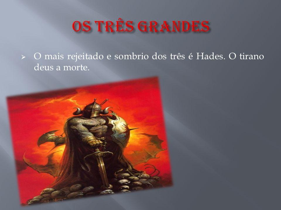 OS Três GRANDES O mais rejeitado e sombrio dos três é Hades. O tirano deus a morte.