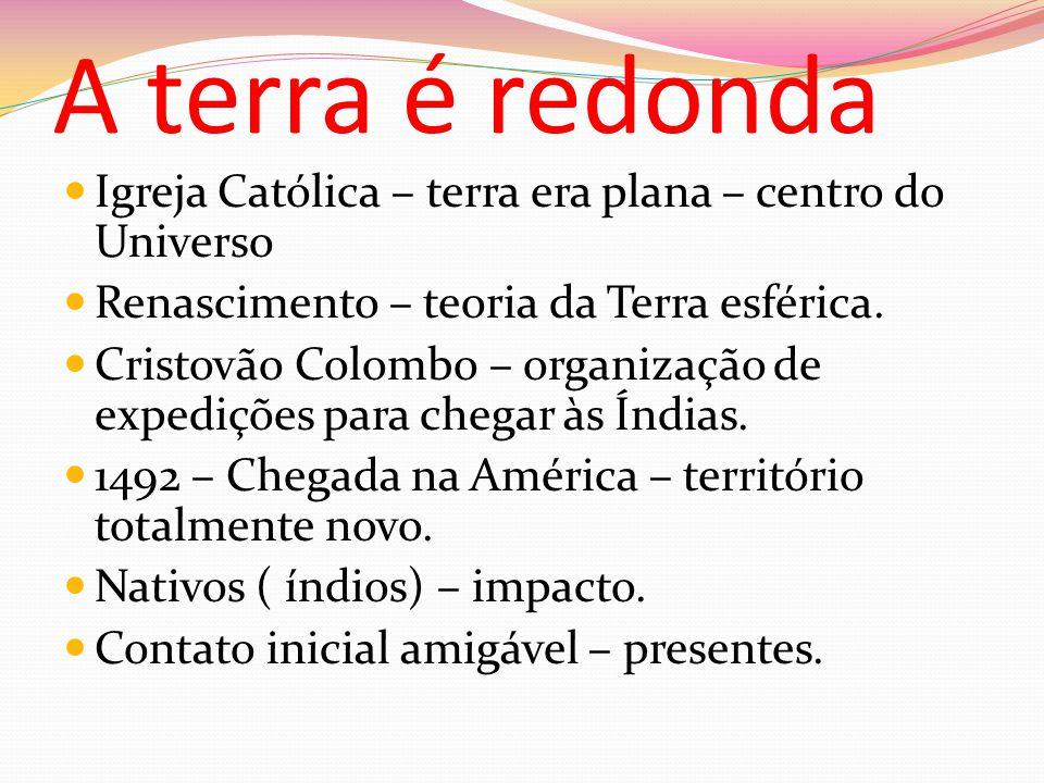 A terra é redonda Igreja Católica – terra era plana – centro do Universo. Renascimento – teoria da Terra esférica.
