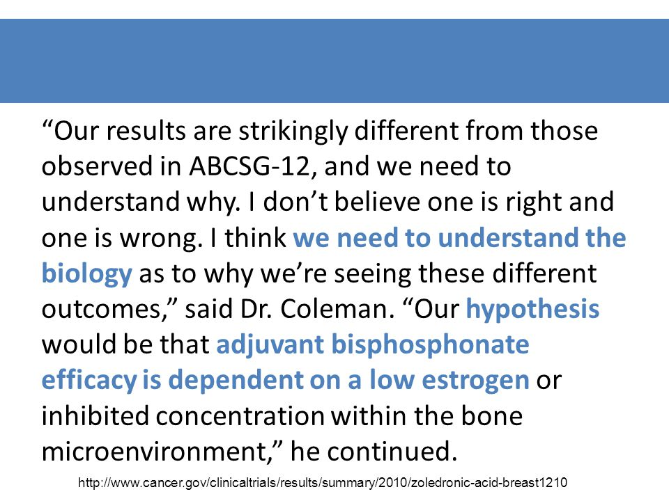 Our results are strikingly different from those observed in ABCSG-12, and we need to understand why. I don't believe one is right and one is wrong. I think we need to understand the biology as to why we're seeing these different outcomes, said Dr. Coleman. Our hypothesis would be that adjuvant bisphosphonate efficacy is dependent on a low estrogen or inhibited concentration within the bone microenvironment, he continued.