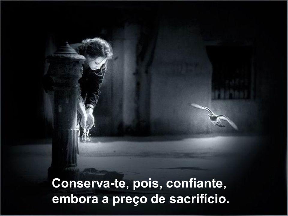 Conserva-te, pois, confiante, embora a preço de sacrifício.