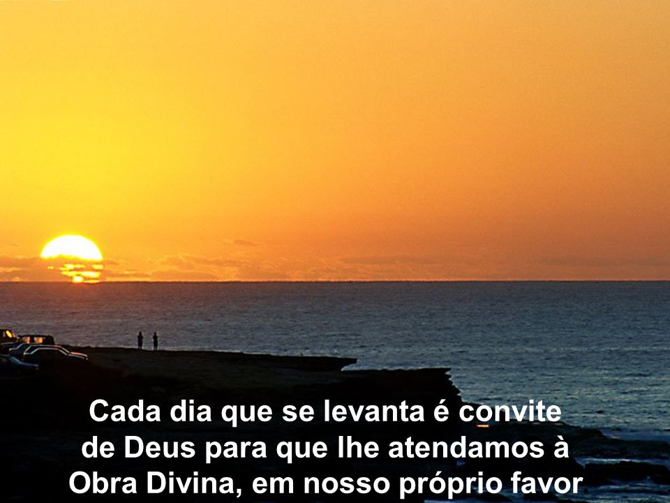 Cada dia que se levanta é convite de Deus para que lhe atendamos à