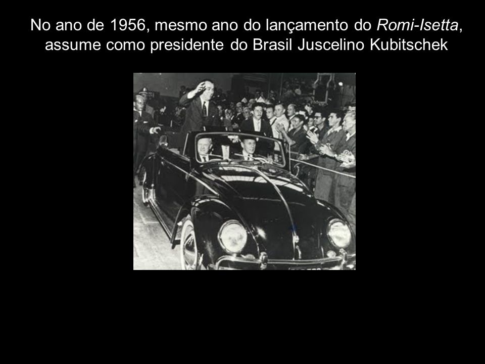 No ano de 1956, mesmo ano do lançamento do Romi-Isetta, assume como presidente do Brasil Juscelino Kubitschek