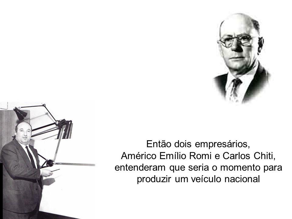 Então dois empresários, Américo Emílio Romi e Carlos Chiti, entenderam que seria o momento para produzir um veículo nacional