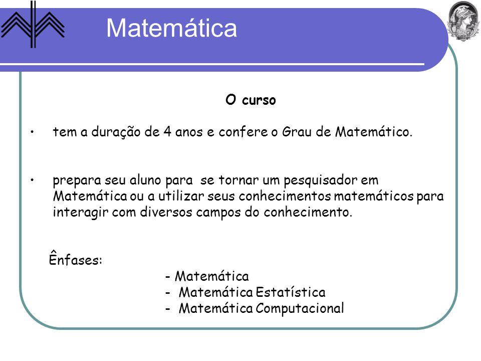 Matemática O curso. tem a duração de 4 anos e confere o Grau de Matemático. prepara seu aluno para se tornar um pesquisador em.