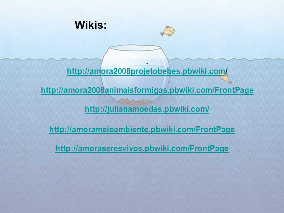 Wikis: . http://amora2008projetobebes.pbwiki.com/ http://amora2008animaisformigas.pbwiki.com/FrontPage http://julianamoedas.pbwiki.com/