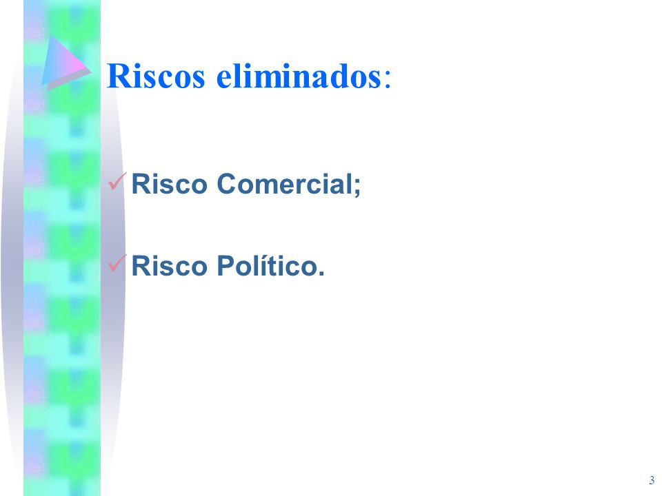 Riscos eliminados: Risco Comercial; Risco Político.