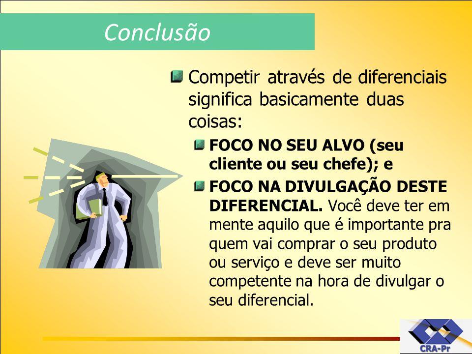 Conclusão Competir através de diferenciais significa basicamente duas coisas: FOCO NO SEU ALVO (seu cliente ou seu chefe); e.