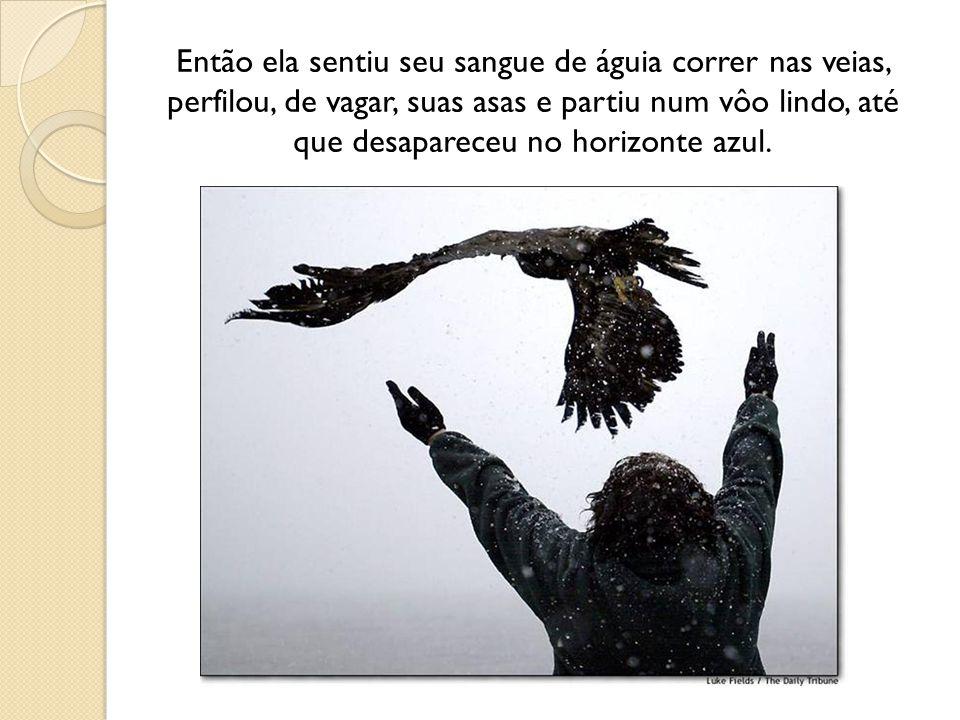 Então ela sentiu seu sangue de águia correr nas veias, perfilou, de vagar, suas asas e partiu num vôo lindo, até que desapareceu no horizonte azul.