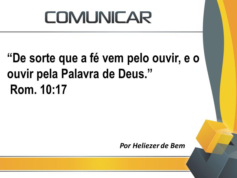 De sorte que a fé vem pelo ouvir, e o ouvir pela Palavra de Deus
