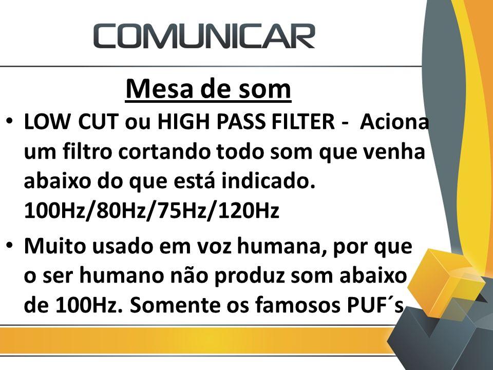 Mesa de som LOW CUT ou HIGH PASS FILTER - Aciona um filtro cortando todo som que venha abaixo do que está indicado. 100Hz/80Hz/75Hz/120Hz.